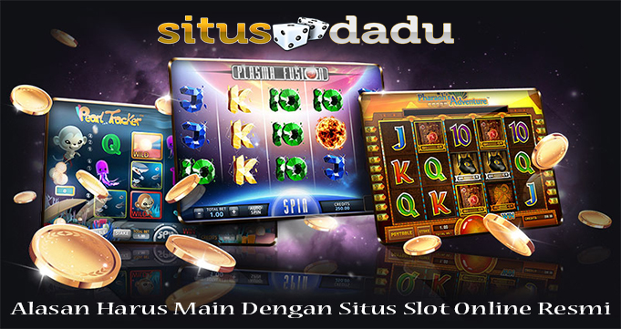 Alasan Harus Main Dengan Situs Slot Online Resmi