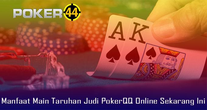 Manfaat Main Taruhan Judi PokerQQ Online Sekarang Ini